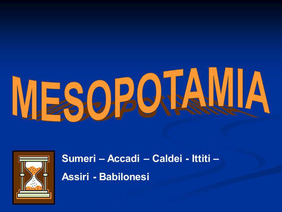 Sumeri – Accadi – Caldei - Ittiti – Assiri - Babilonesi
