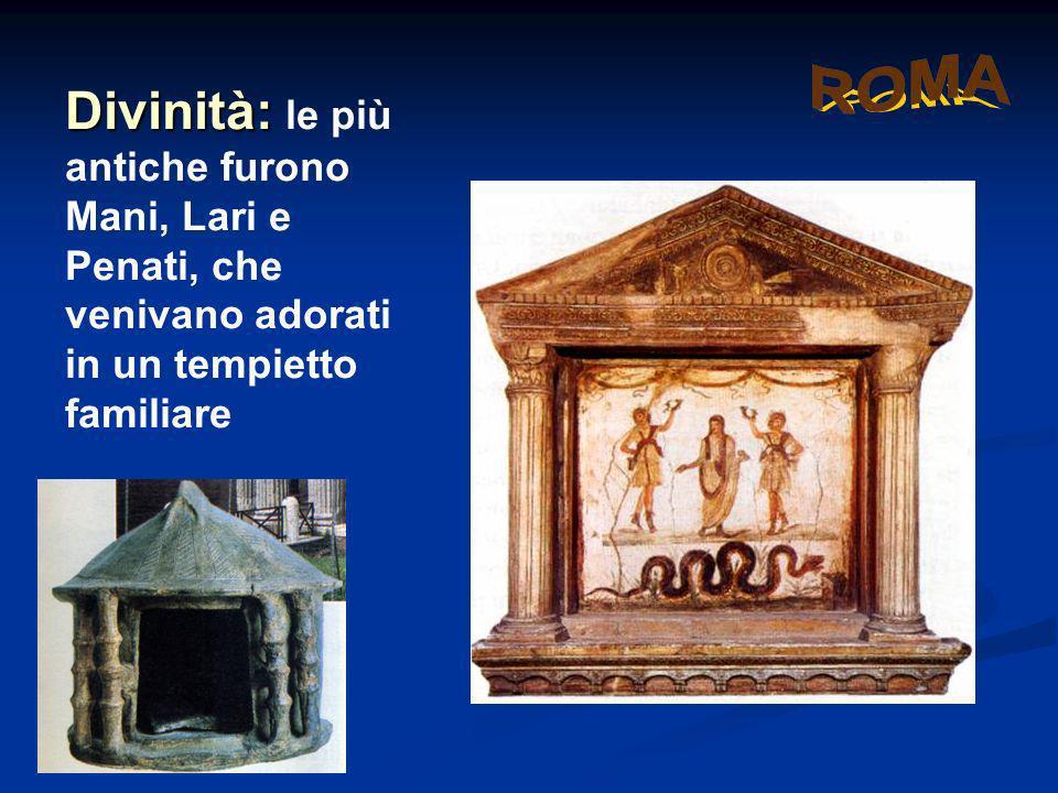 Divinità: Divinità: le più antiche furono Mani, Lari e Penati, che venivano adorati in un tempietto familiare