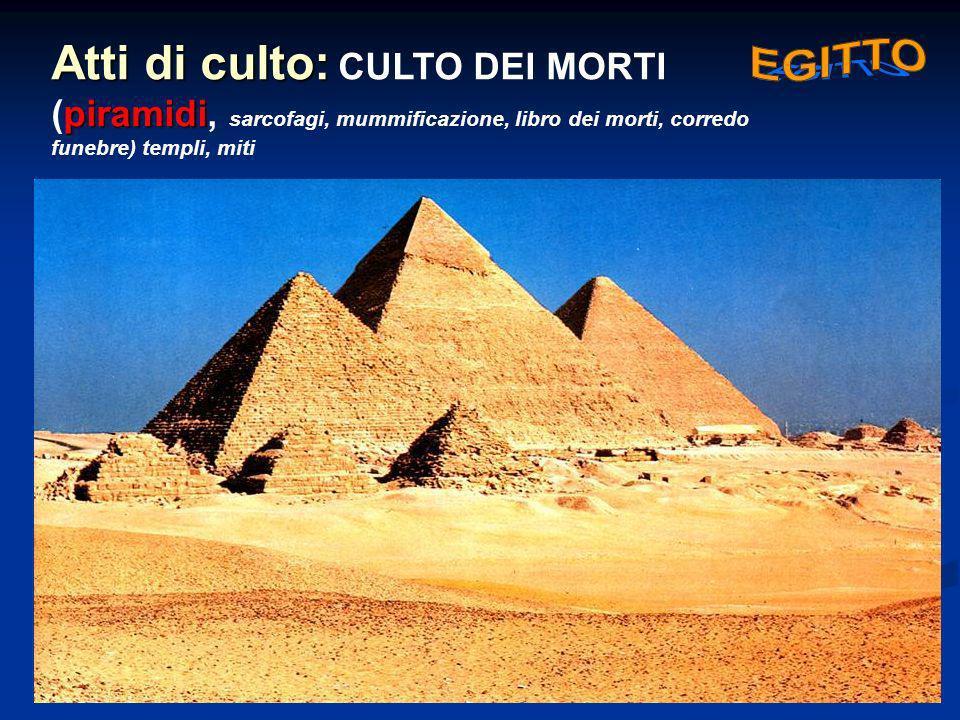 Atti di culto: piramidi Atti di culto: CULTO DEI MORTI (piramidi, sarcofagi, mummificazione, libro dei morti, corredo funebre) templi, miti
