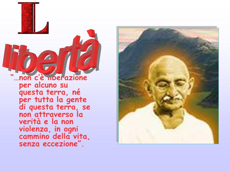 …non cè liberazione per alcuno su questa terra, né per tutta la gente di questa terra, se non attraverso la verità e la non violenza, in ogni cammino