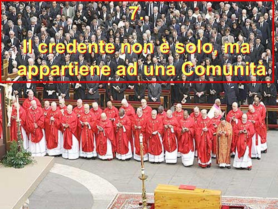 7. Il credente non è solo, ma appartiene ad una Comunità 7.