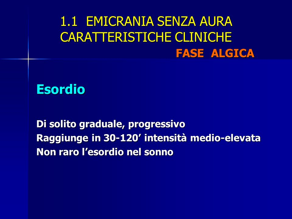 1.1 EMICRANIA SENZA AURA CARATTERISTICHE CLINICHE FASE ALGICA Esordio Di solito graduale, progressivo Raggiunge in 30-120 intensità medio-elevata Non