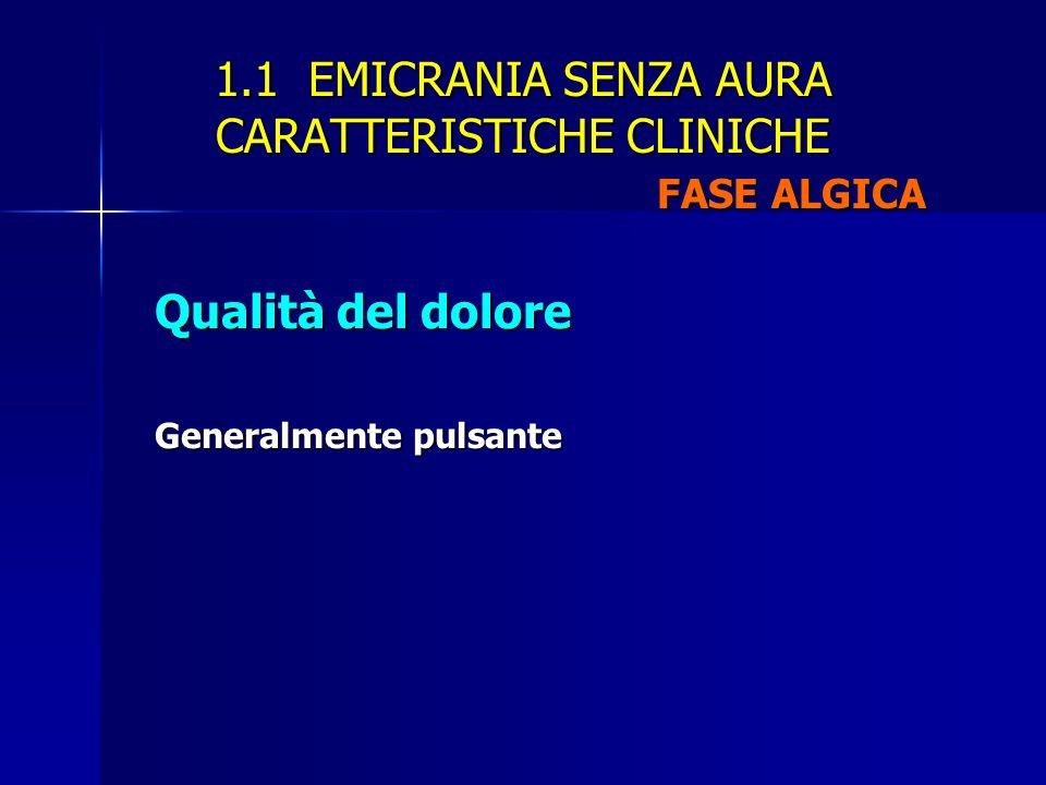 1.1 EMICRANIA SENZA AURA CARATTERISTICHE CLINICHE FASE ALGICA Qualità del dolore Generalmente pulsante