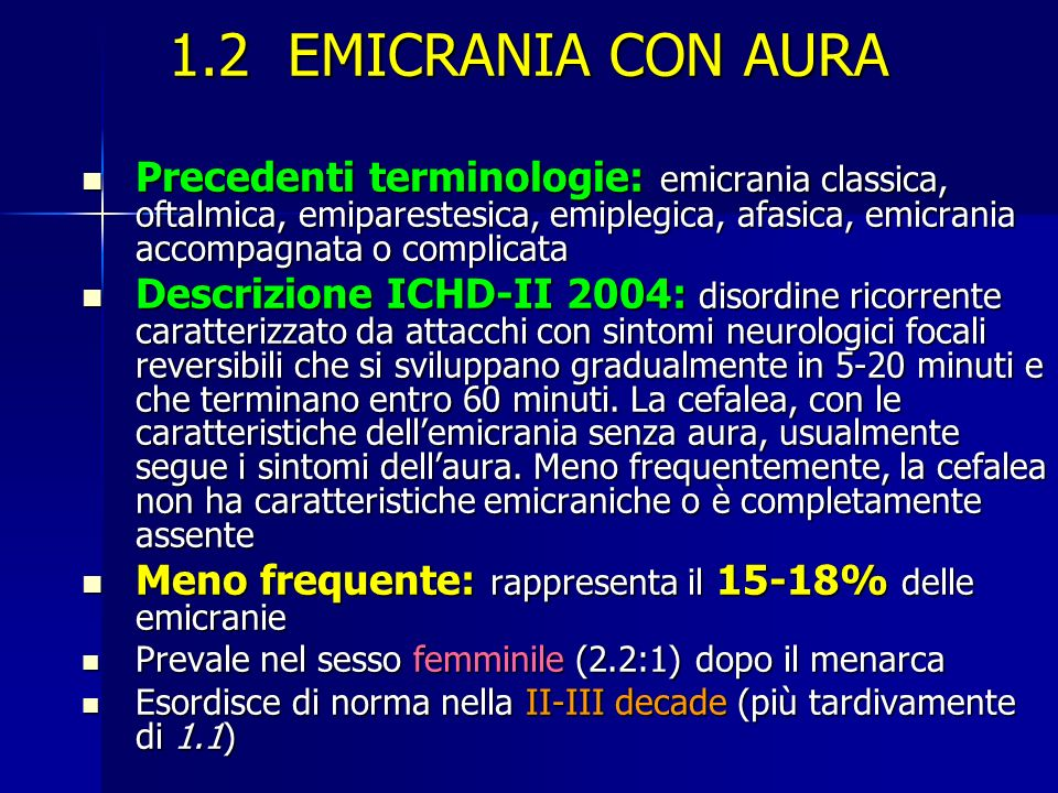 1.2 EMICRANIA CON AURA Precedenti terminologie: emicrania classica, oftalmica, emiparestesica, emiplegica, afasica, emicrania accompagnata o complicata Precedenti terminologie: emicrania classica, oftalmica, emiparestesica, emiplegica, afasica, emicrania accompagnata o complicata Descrizione ICHD-II 2004: disordine ricorrente caratterizzato da attacchi con sintomi neurologici focali reversibili che si sviluppano gradualmente in 5-20 minuti e che terminano entro 60 minuti.