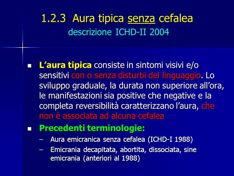 1.2.3 Aura tipica senza cefalea descrizione ICHD-II 2004 Laura tipica consiste in sintomi visivi e/o sensitivi con o senza disturbi del linguaggio. Lo
