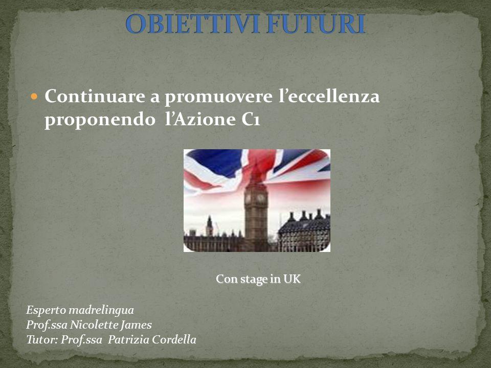 Continuare a promuovere leccellenza proponendo lAzione C1 Con stage in UK Esperto madrelingua Prof.ssa Nicolette James Tutor: Prof.ssa Patrizia Cordel