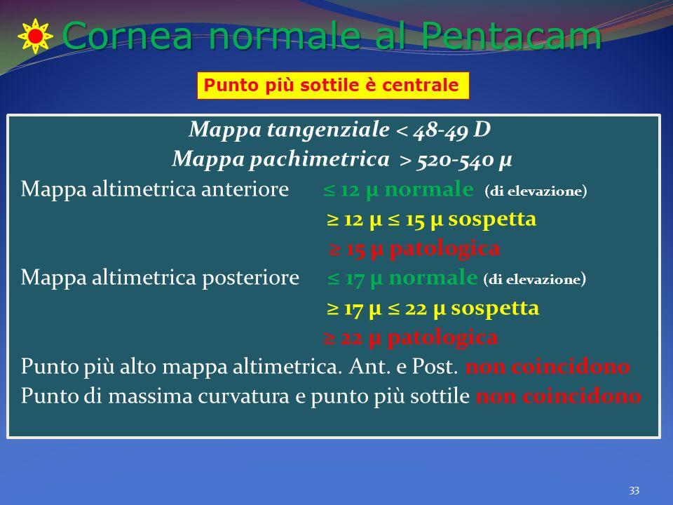 Cornea normale al Pentacam 33 Mappa tangenziale < 48-49 D Mappa pachimetrica > 520-540 µ Mappa altimetrica anteriore 12 µ normale (di elevazione) 12 µ 15 µ sospetta 15 µ patologica Mappa altimetrica posteriore 17 µ normale (di elevazione ) 17 µ 22 µ sospetta 22 µ patologica Punto più alto mappa altimetrica.