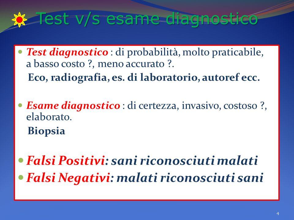 Test v/s esame diagnostico Test diagnostico : di probabilità, molto praticabile, a basso costo ?, meno accurato ?.
