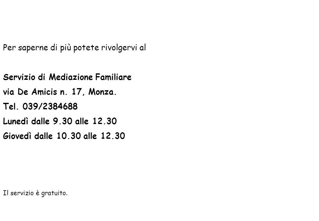 Per saperne di più potete rivolgervi al Servizio di Mediazione Familiare via De Amicis n. 17, Monza. Tel. 039/2384688 Lunedì dalle 9.30 alle 12.30 Gio