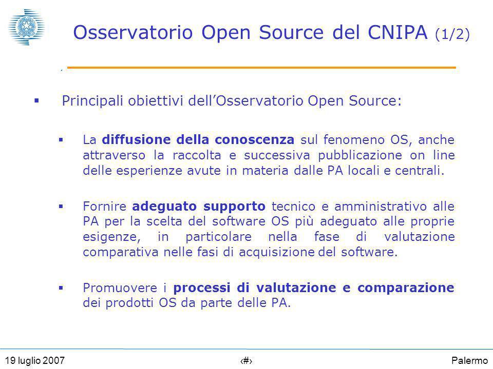 Palermo1619 luglio 2007 Osservatorio Open Source del CNIPA (1/2) Principali obiettivi dellOsservatorio Open Source: La diffusione della conoscenza sul fenomeno OS, anche attraverso la raccolta e successiva pubblicazione on line delle esperienze avute in materia dalle PA locali e centrali.