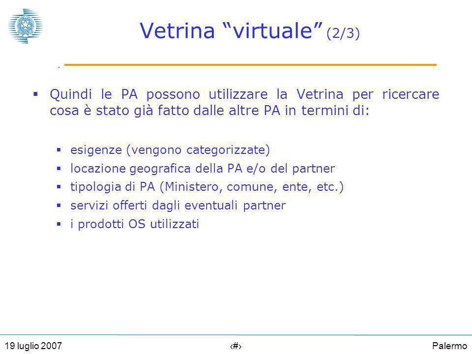 Palermo1919 luglio 2007 Vetrina virtuale (2/3) Quindi le PA possono utilizzare la Vetrina per ricercare cosa è stato già fatto dalle altre PA in termini di: esigenze (vengono categorizzate) locazione geografica della PA e/o del partner tipologia di PA (Ministero, comune, ente, etc.) servizi offerti dagli eventuali partner i prodotti OS utilizzati
