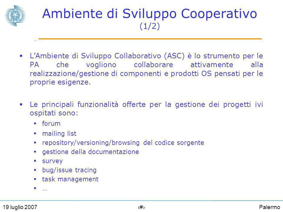 Palermo2119 luglio 2007 Ambiente di Sviluppo Cooperativo (1/2) LAmbiente di Sviluppo Collaborativo (ASC) è lo strumento per le PA che vogliono collaborare attivamente alla realizzazione/gestione di componenti e prodotti OS pensati per le proprie esigenze.