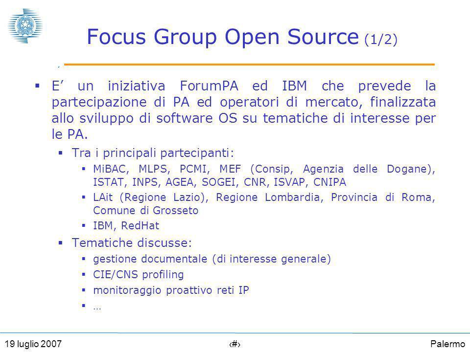 Palermo2519 luglio 2007 Focus Group Open Source (1/2) E un iniziativa ForumPA ed IBM che prevede la partecipazione di PA ed operatori di mercato, finalizzata allo sviluppo di software OS su tematiche di interesse per le PA.