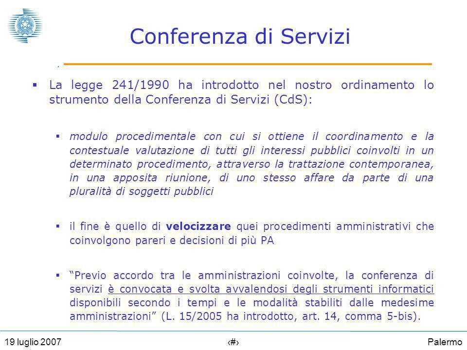 Palermo2719 luglio 2007 Conferenza di Servizi La legge 241/1990 ha introdotto nel nostro ordinamento lo strumento della Conferenza di Servizi (CdS): modulo procedimentale con cui si ottiene il coordinamento e la contestuale valutazione di tutti gli interessi pubblici coinvolti in un determinato procedimento, attraverso la trattazione contemporanea, in una apposita riunione, di uno stesso affare da parte di una pluralità di soggetti pubblici il fine è quello di velocizzare quei procedimenti amministrativi che coinvolgono pareri e decisioni di più PA Previo accordo tra le amministrazioni coinvolte, la conferenza di servizi è convocata e svolta avvalendosi degli strumenti informatici disponibili secondo i tempi e le modalità stabiliti dalle medesime amministrazioni (L.