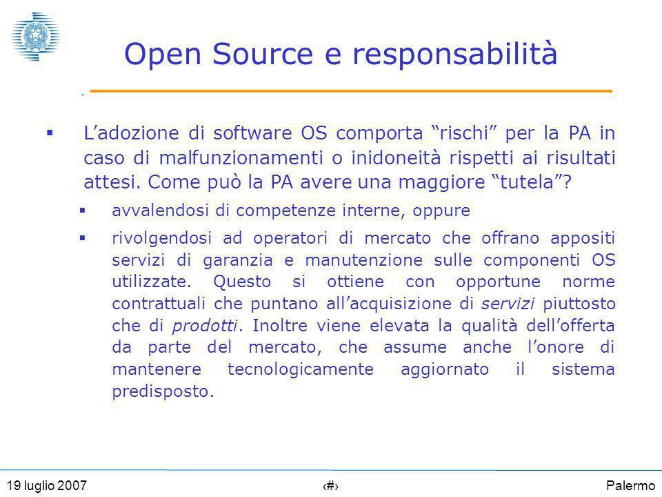 Palermo619 luglio 2007 Open Source e responsabilità Ladozione di software OS comporta rischi per la PA in caso di malfunzionamenti o inidoneità rispetti ai risultati attesi.