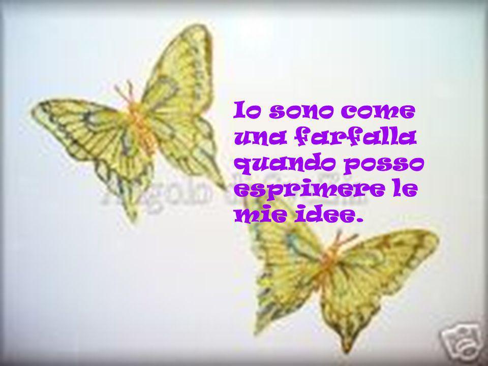 Io sono come una farfalla quando posso esprimere le mie idee.