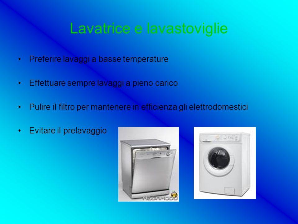 Lavatrice e lavastoviglie Preferire lavaggi a basse temperature Effettuare sempre lavaggi a pieno carico Pulire il filtro per mantenere in efficienza gli elettrodomestici Evitare il prelavaggio