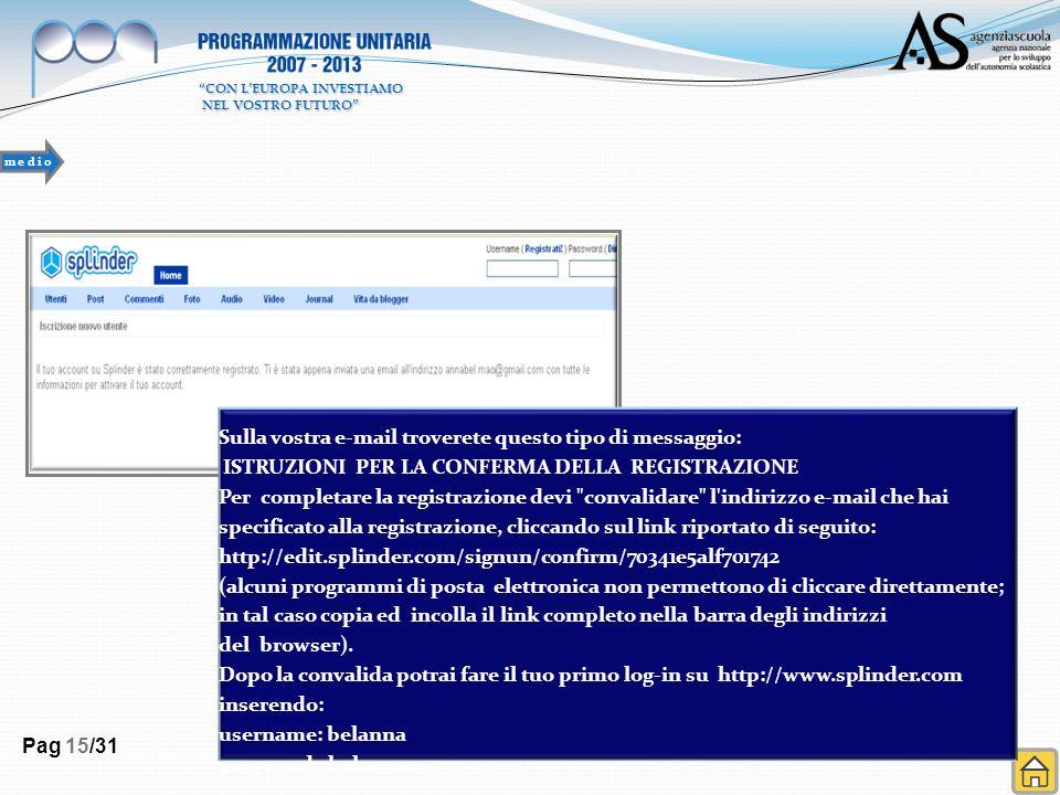 Pag 15/31 Sulla vostra e-mail troverete questo tipo di messaggio: ISTRUZIONI PER LA CONFERMA DELLA REGISTRAZIONE Per completare la registrazione devi convalidare l indirizzo e-mail che hai specificato alla registrazione, cliccando sul link riportato di seguito: http://edit.splinder.com/signun/confirm/70341e5alf701742 (alcuni programmi di posta elettronica non permettono di cliccare direttamente; in tal caso copia ed incolla il link completo nella barra degli indirizzi del browser).