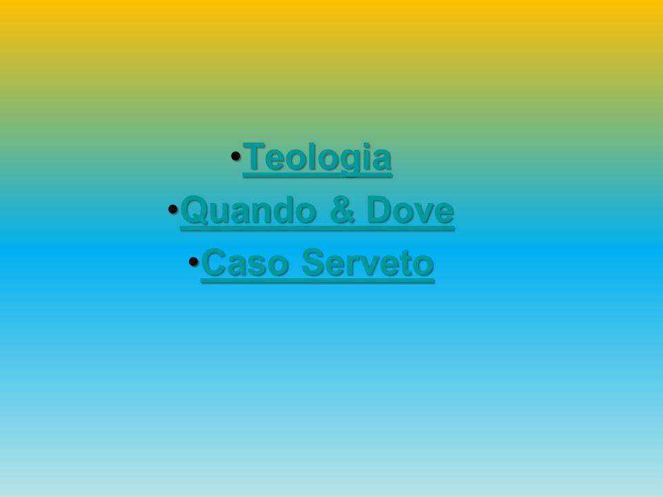 TeologiaTeologiaTeologia Quando & DoveQuando & DoveQuando & DoveQuando & Dove Caso ServetoCaso ServetoCaso ServetoCaso Serveto