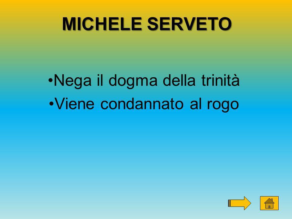 MICHELE SERVETO Nega il dogma della trinità Viene condannato al rogo