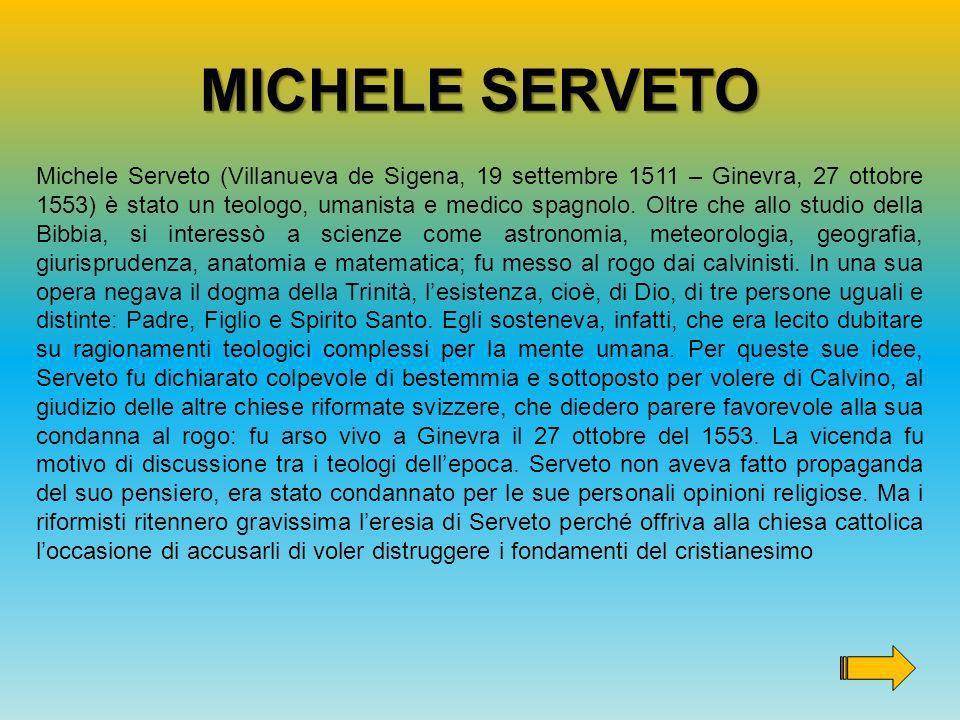 MICHELE SERVETO Michele Serveto (Villanueva de Sigena, 19 settembre 1511 – Ginevra, 27 ottobre 1553) è stato un teologo, umanista e medico spagnolo. O