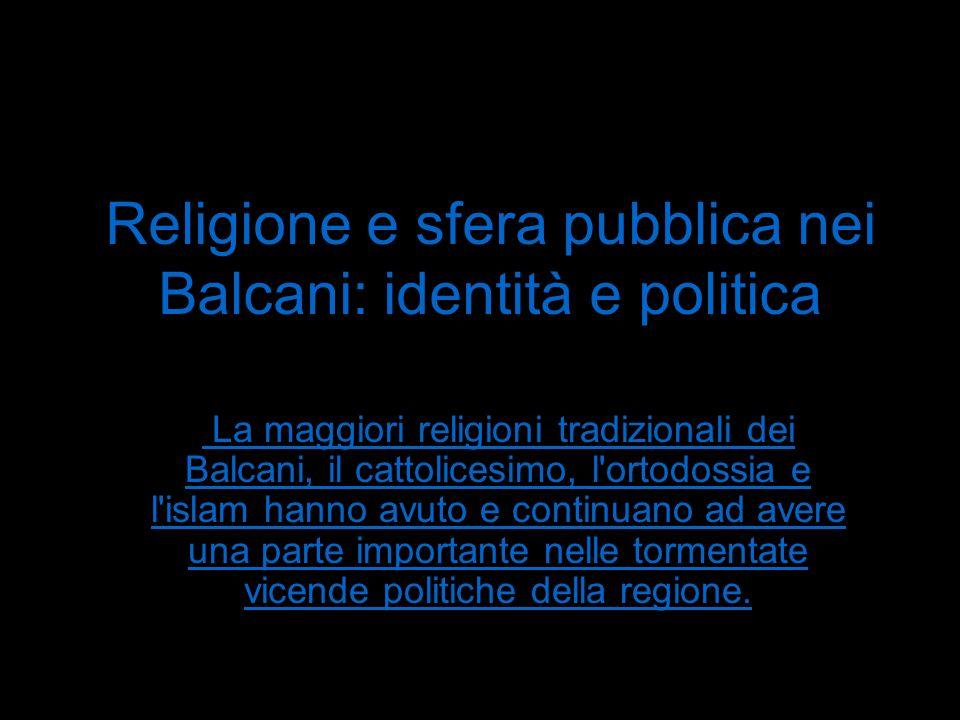 Religione e sfera pubblica nei Balcani: identità e politica La maggiori religioni tradizionali dei Balcani, il cattolicesimo, l ortodossia e l islam hanno avuto e continuano ad avere una parte importante nelle tormentate vicende politiche della regione.