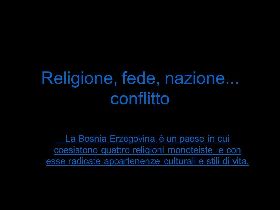 Religione, fede, nazione... conflitto La Bosnia Erzegovina è un paese in cui coesistono quattro religioni monoteiste, e con esse radicate appartenenze
