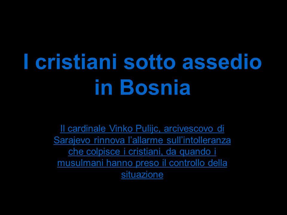 I cristiani sotto assedio in Bosnia Il cardinale Vinko Pulijc, arcivescovo di Sarajevo rinnova lallarme sullintolleranza che colpisce i cristiani, da