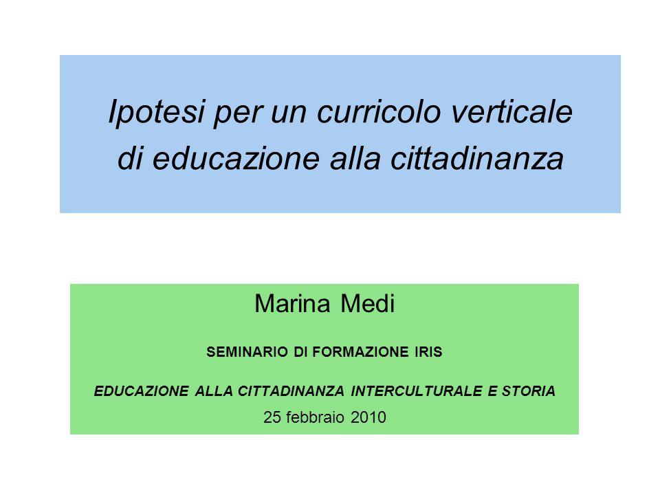 Ipotesi per un curricolo verticale di educazione alla cittadinanza Marina Medi SEMINARIO DI FORMAZIONE IRIS EDUCAZIONE ALLA CITTADINANZA INTERCULTURAL