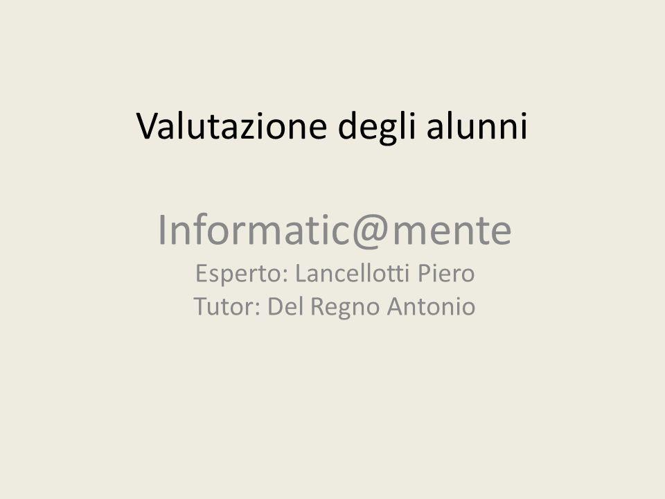 Valutazione degli alunni Informatic@mente Esperto: Lancellotti Piero Tutor: Del Regno Antonio