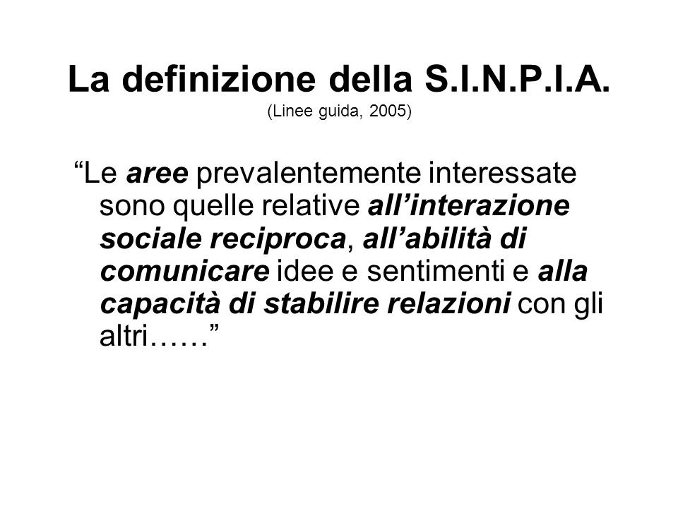 La definizione della S.I.N.P.I.A. (Linee guida, 2005) Le aree prevalentemente interessate sono quelle relative allinterazione sociale reciproca, allab