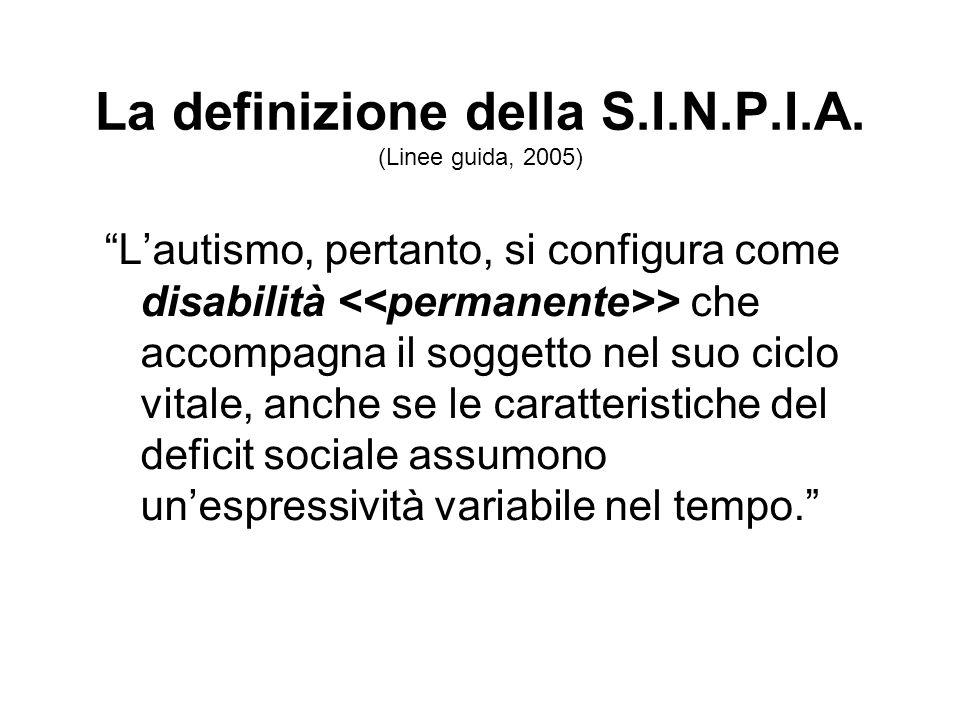 La definizione della S.I.N.P.I.A. (Linee guida, 2005) Lautismo, pertanto, si configura come disabilità > che accompagna il soggetto nel suo ciclo vita