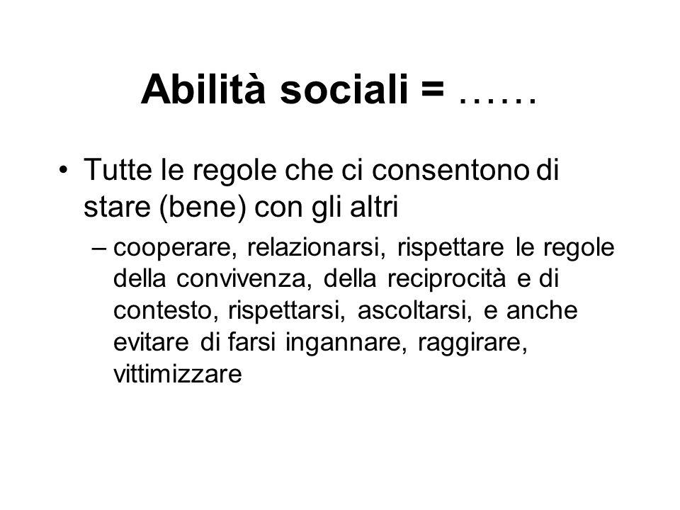 Abilità sociali = …… Tutte le regole che ci consentono di stare (bene) con gli altri –cooperare, relazionarsi, rispettare le regole della convivenza,