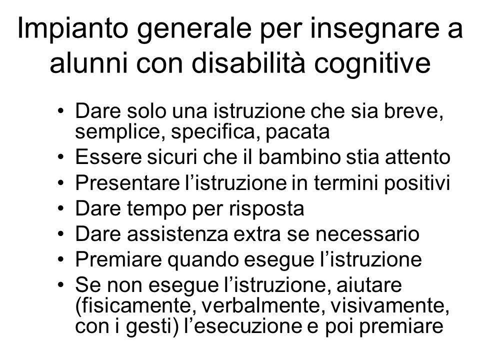 Impianto generale per insegnare a alunni con disabilità cognitive Dare solo una istruzione che sia breve, semplice, specifica, pacata Essere sicuri ch