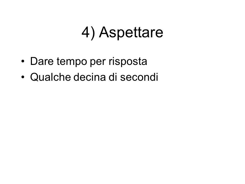4) Aspettare Dare tempo per risposta Qualche decina di secondi