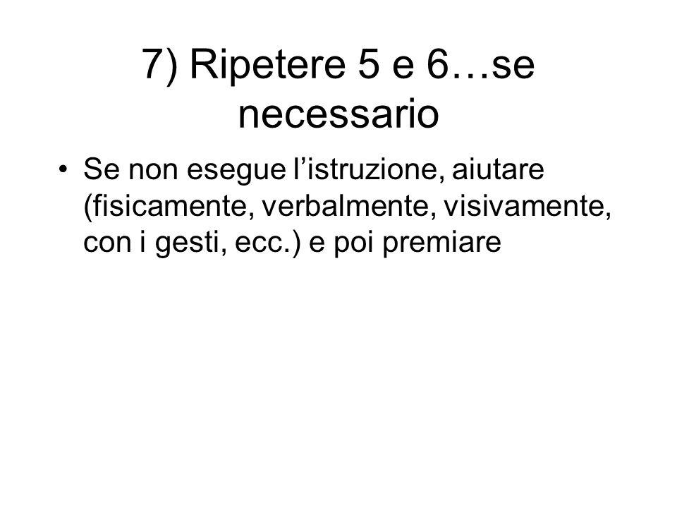 7) Ripetere 5 e 6…se necessario Se non esegue listruzione, aiutare (fisicamente, verbalmente, visivamente, con i gesti, ecc.) e poi premiare