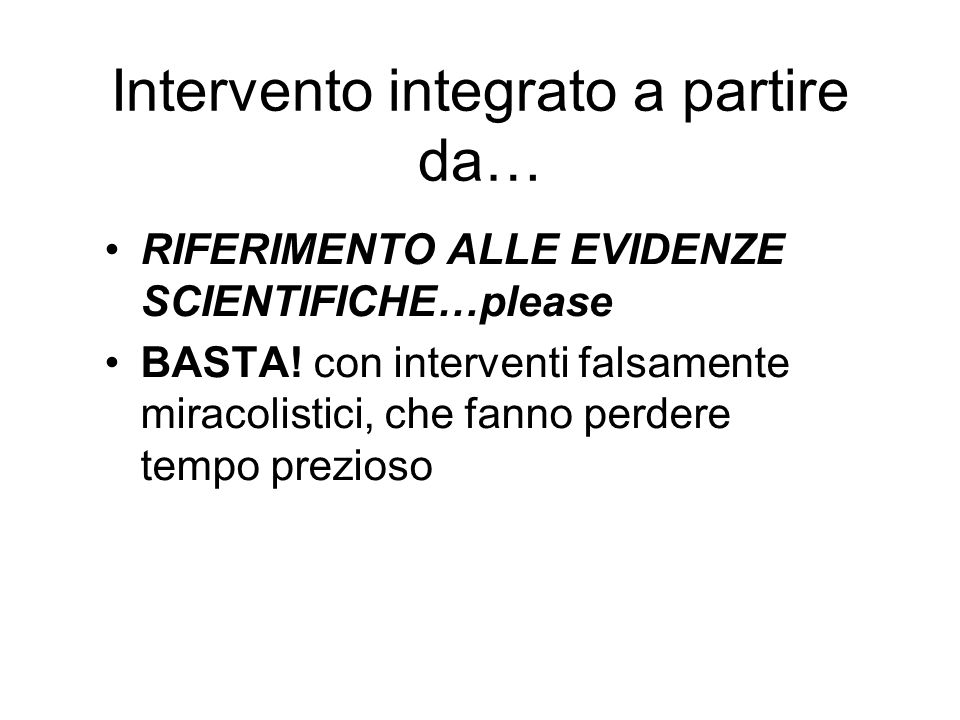 Intervento integrato a partire da… RIFERIMENTO ALLE EVIDENZE SCIENTIFICHE…please BASTA! con interventi falsamente miracolistici, che fanno perdere tem