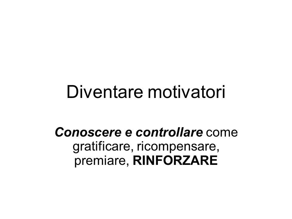 Diventare motivatori Conoscere e controllare come gratificare, ricompensare, premiare, RINFORZARE