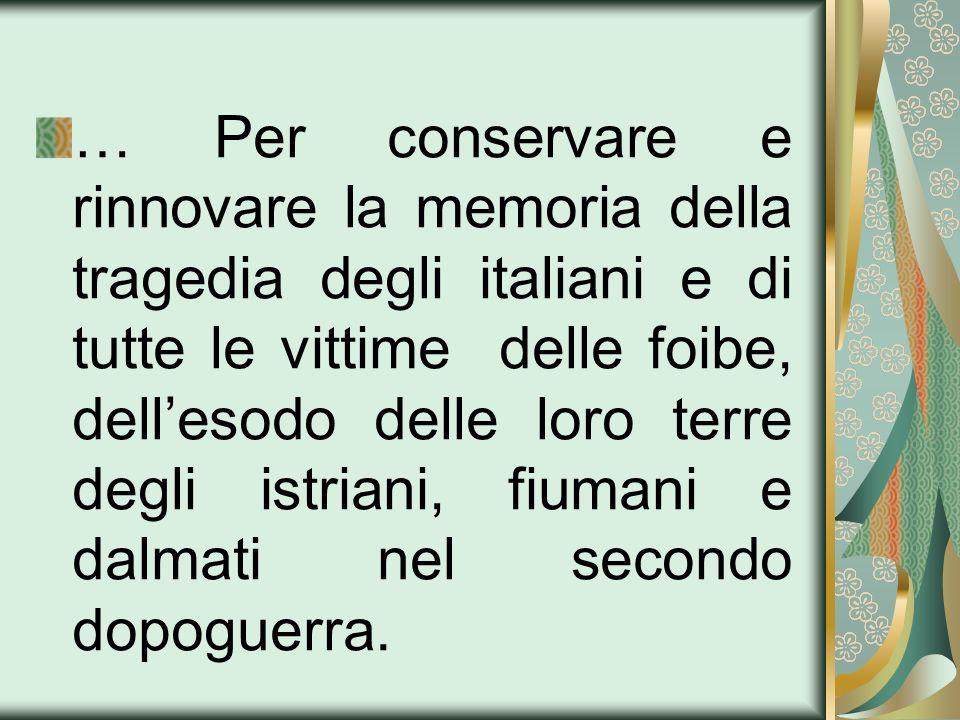 … Per conservare e rinnovare la memoria della tragedia degli italiani e di tutte le vittime delle foibe, dellesodo delle loro terre degli istriani, fi