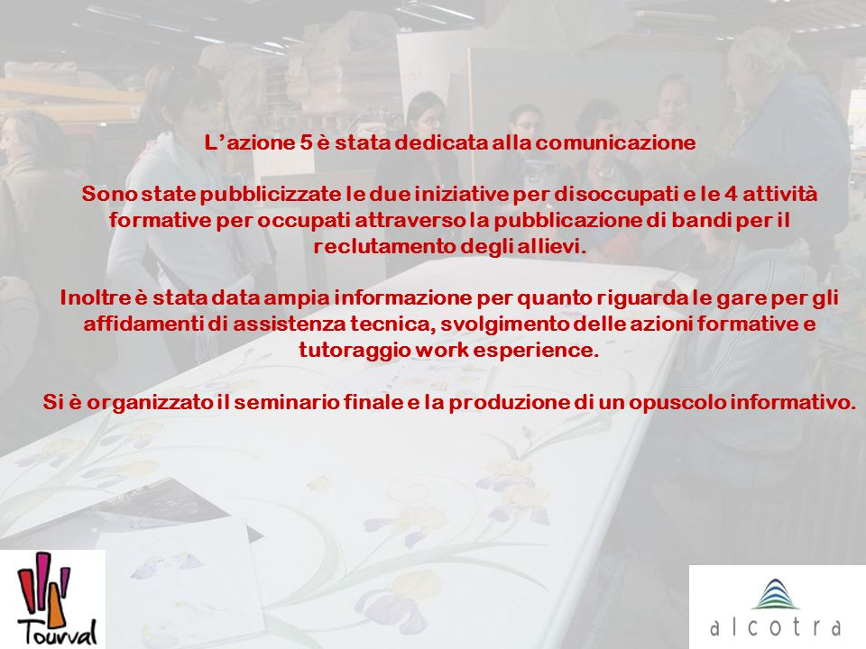 Lazione 5 è stata dedicata alla comunicazione Sono state pubblicizzate le due iniziative per disoccupati e le 4 attività formative per occupati attraverso la pubblicazione di bandi per il reclutamento degli allievi.