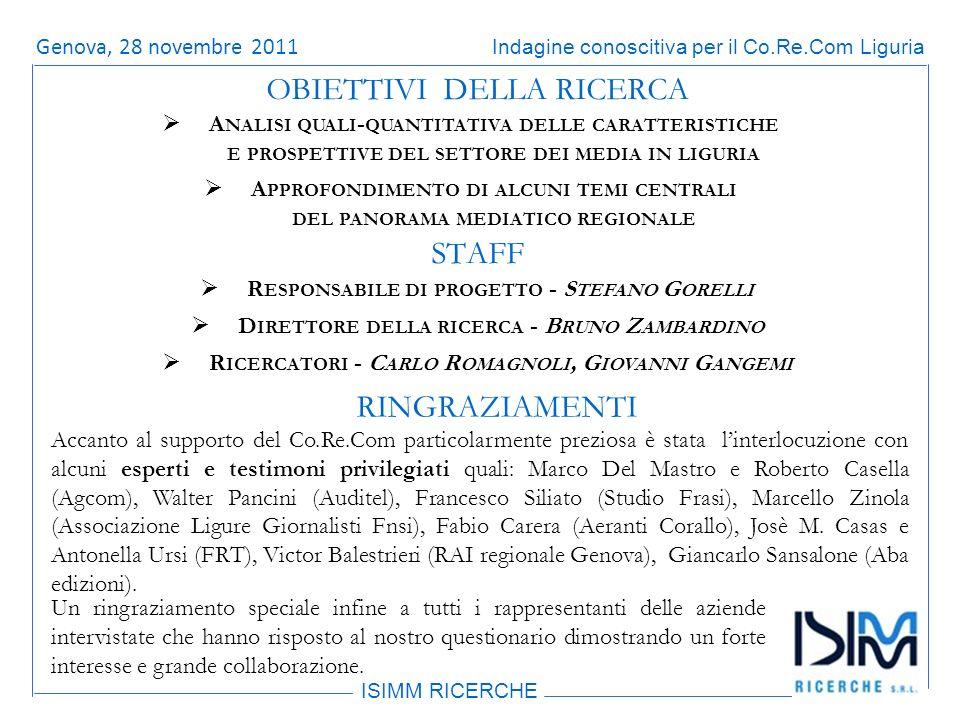 Titolo dellargomento ISIMM RICERCHE Indagine conoscitiva per il Co.Re.Com LiguriaRoma, 14 giugno 2011 A NALISI QUALI - QUANTITATIVA DELLE CARATTERISTICHE E PROSPETTIVE DEL SETTORE DEI MEDIA IN LIGURIA A PPROFONDIMENTO DI ALCUNI TEMI CENTRALI DEL PANORAMA MEDIATICO REGIONALE OBIETTIVI DELLA RICERCA R ESPONSABILE DI PROGETTO - S TEFANO G ORELLI D IRETTORE DELLA RICERCA - B RUNO Z AMBARDINO R ICERCATORI - C ARLO R OMAGNOLI, G IOVANNI G ANGEMI STAFF RINGRAZIAMENTI Accanto al supporto del Co.Re.Com particolarmente preziosa è stata linterlocuzione con alcuni esperti e testimoni privilegiati quali: Marco Del Mastro e Roberto Casella (Agcom), Walter Pancini (Auditel), Francesco Siliato (Studio Frasi), Marcello Zinola (Associazione Ligure Giornalisti Fnsi), Fabio Carera (Aeranti Corallo), Josè M.