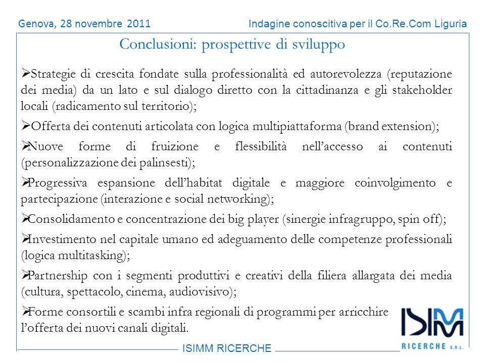 Titolo dellargomento ISIMM RICERCHE Indagine conoscitiva per il Co.Re.Com LiguriaRoma, 14 giugno 2011 Conclusioni: prospettive di sviluppo Strategie di crescita fondate sulla professionalità ed autorevolezza (reputazione dei media) da un lato e sul dialogo diretto con la cittadinanza e gli stakeholder locali (radicamento sul territorio); Offerta dei contenuti articolata con logica multipiattaforma (brand extension); Nuove forme di fruizione e flessibilità nellaccesso ai contenuti (personalizzazione dei palinsesti); Progressiva espansione dellhabitat digitale e maggiore coinvolgimento e partecipazione (interazione e social networking); Consolidamento e concentrazione dei big player (sinergie infragruppo, spin off); Investimento nel capitale umano ed adeguamento delle competenze professionali (logica multitasking); Partnership con i segmenti produttivi e creativi della filiera allargata dei media (cultura, spettacolo, cinema, audiovisivo); Forme consortili e scambi infra regionali di programmi per arricchire lofferta dei nuovi canali digitali.