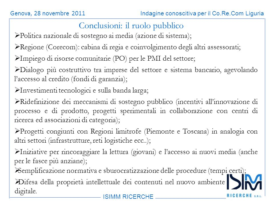 Titolo dellargomento ISIMM RICERCHE Indagine conoscitiva per il Co.Re.Com LiguriaRoma, 14 giugno 2011 Conclusioni: il ruolo pubblico Politica nazionale di sostegno ai media (azione di sistema); Regione (Corecom): cabina di regia e coinvolgimento degli altri assessorati; Impiego di risorse comunitarie (PO) per le PMI del settore; Dialogo più costruttivo tra imprese del settore e sistema bancario, agevolando laccesso al credito (fondi di garanzia); Investimenti tecnologici e sulla banda larga; Ridefinizione dei meccanismi di sostegno pubblico (incentivi allinnovazione di processo e di prodotto, progetti sperimentali in collaborazione con centri di ricerca ed associazioni di categoria); Progetti congiunti con Regioni limitrofe (Piemonte e Toscana) in analogia con altri settori (infrastrutture, reti logistiche ecc..); Iniziative per rincoraggiare la lettura (giovani) e laccesso ai nuovi media (anche per le fasce più anziane); Semplificazione normativa e sburocratizzazione delle procedure (tempi certi); Difesa della proprietà intellettuale dei contenuti nel nuovo ambiente digitale.