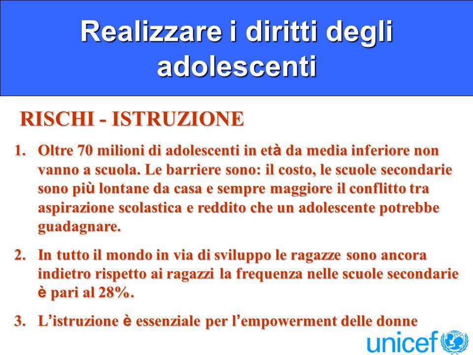 Realizzare i diritti degli adolescenti RISCHI - ISTRUZIONE RISCHI - ISTRUZIONE 1.Oltre 70 milioni di adolescenti in et à da media inferiore non vanno a scuola.