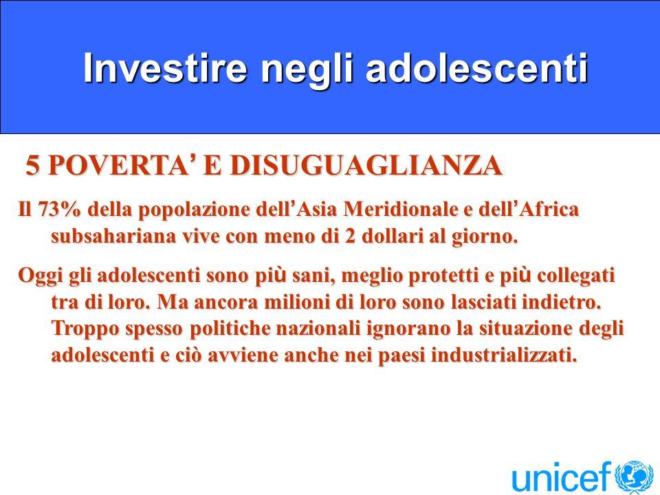 Investire negli adolescenti Investire negli adolescenti 5 POVERTA E DISUGUAGLIANZA 5 POVERTA E DISUGUAGLIANZA Il 73% della popolazione dell Asia Meridionale e dell Africa subsahariana vive con meno di 2 dollari al giorno.