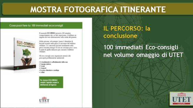 IL PERCORSO: la conclusione 100 immediati Eco-consigli nel volume omaggio di UTET MOSTRA FOTOGRAFICA ITINERANTE