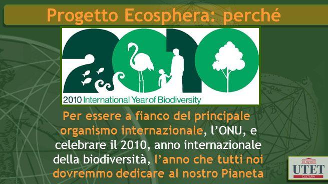 Progetto Ecosphera: perché Per essere a fianco del principale organismo internazionale, lONU, e celebrare il 2010, anno internazionale della biodiversità, lanno che tutti noi dovremmo dedicare al nostro Pianeta
