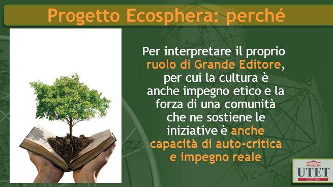 Progetto Ecosphera: perché Per interpretare il proprio ruolo di Grande Editore, per cui la cultura è anche impegno etico e la forza di una comunità che ne sostiene le iniziative è anche capacità di auto-critica e impegno reale