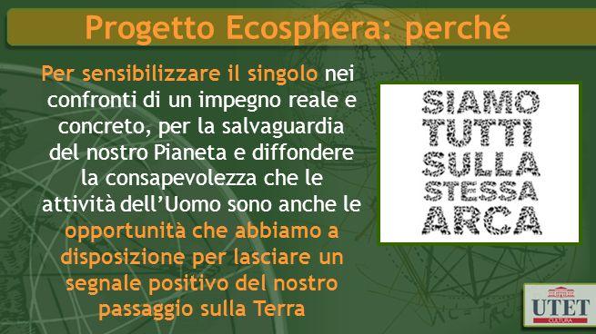 Progetto Ecosphera: perché Per sensibilizzare il singolo nei confronti di un impegno reale e concreto, per la salvaguardia del nostro Pianeta e diffon
