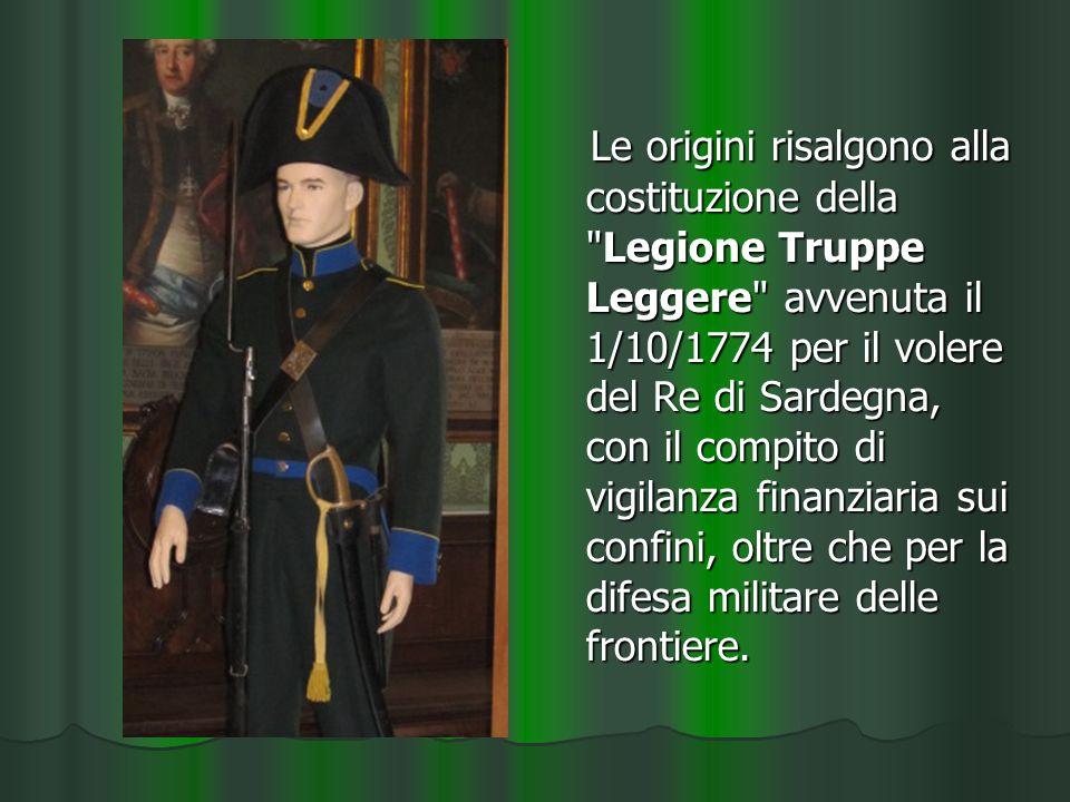 Le origini risalgono alla costituzione della Legione Truppe Leggere avvenuta il 1/10/1774 per il volere del Re di Sardegna, con il compito di vigilanza finanziaria sui confini, oltre che per la difesa militare delle frontiere.